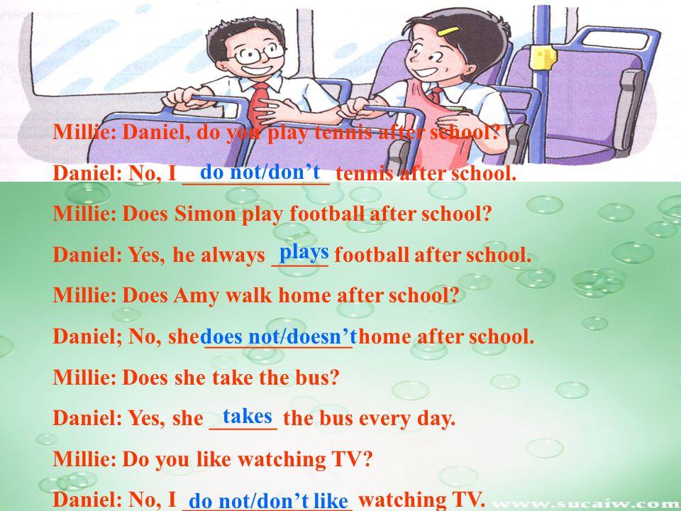 Millie: Daniel, do you play tennis after school? Daniel: No, I _____________ tennis after school. Millie: Does Simon play football after school? Danie