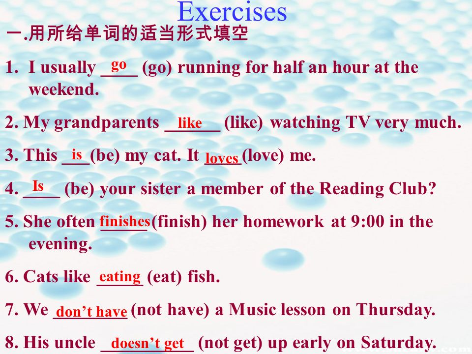 Exercises. 1.I usually ____ (go) running for half an hour at the weekend. 2. My grandparents ______ (like) watching TV very much. 3. This ___(be) my c