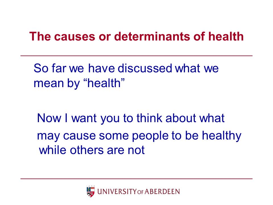 The causes or determinants of health So far we have discussed what we mean by health Now I want you to think about what may cause some people to be healthy while others are not