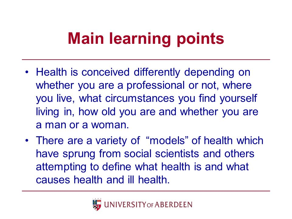Main learning points Health is conceived differently depending on whether you are a professional or not, where you live, what circumstances you find yourself living in, how old you are and whether you are a man or a woman.