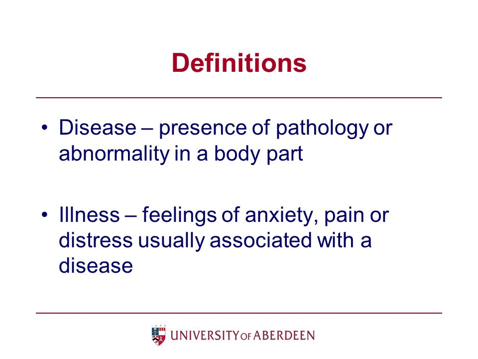 Definitions Disease – presence of pathology or abnormality in a body part Illness – feelings of anxiety, pain or distress usually associated with a disease
