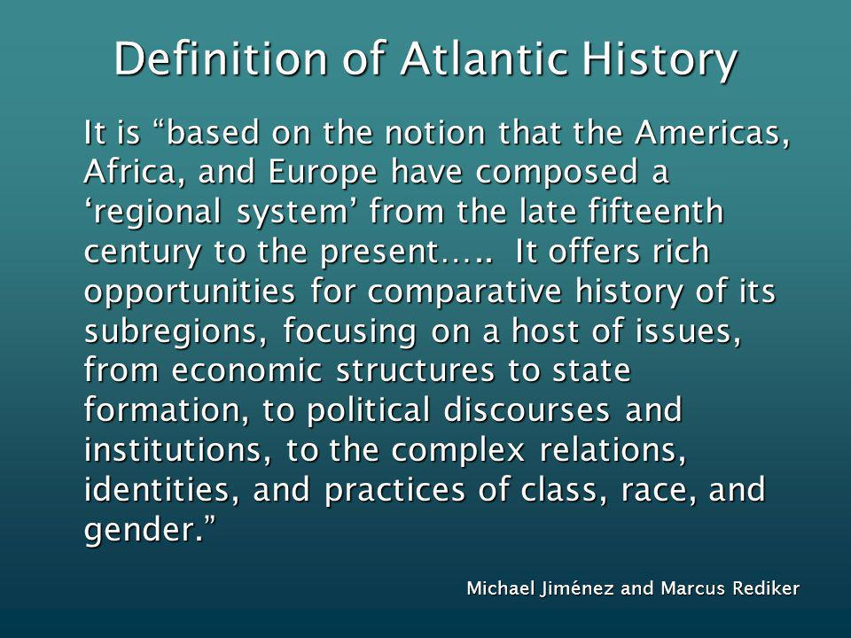 Definition of Atlantic History It is based on the notion that the Americas, Africa, and Europe have composed a regional system from the late fifteenth century to the present…..