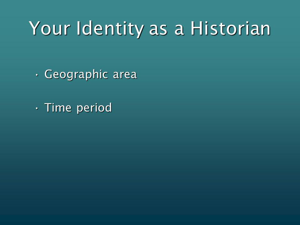Your Identity as a Historian Geographic areaGeographic area Time periodTime period