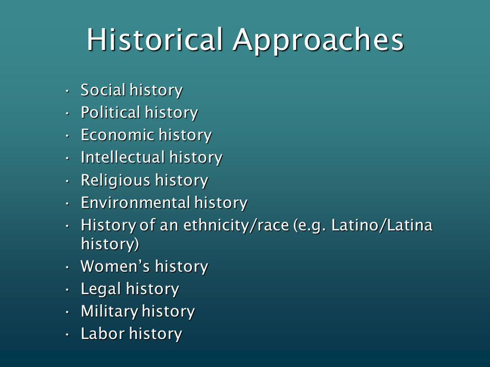 Historical Approaches Social historySocial history Political historyPolitical history Economic historyEconomic history Intellectual historyIntellectual history Religious historyReligious history Environmental historyEnvironmental history History of an ethnicity/race (e.g.