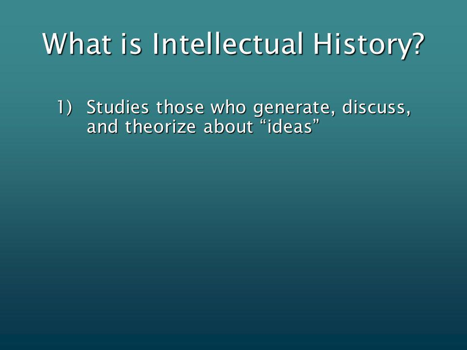 What is Intellectual History 1)Studies those who generate, discuss, and theorize about ideas