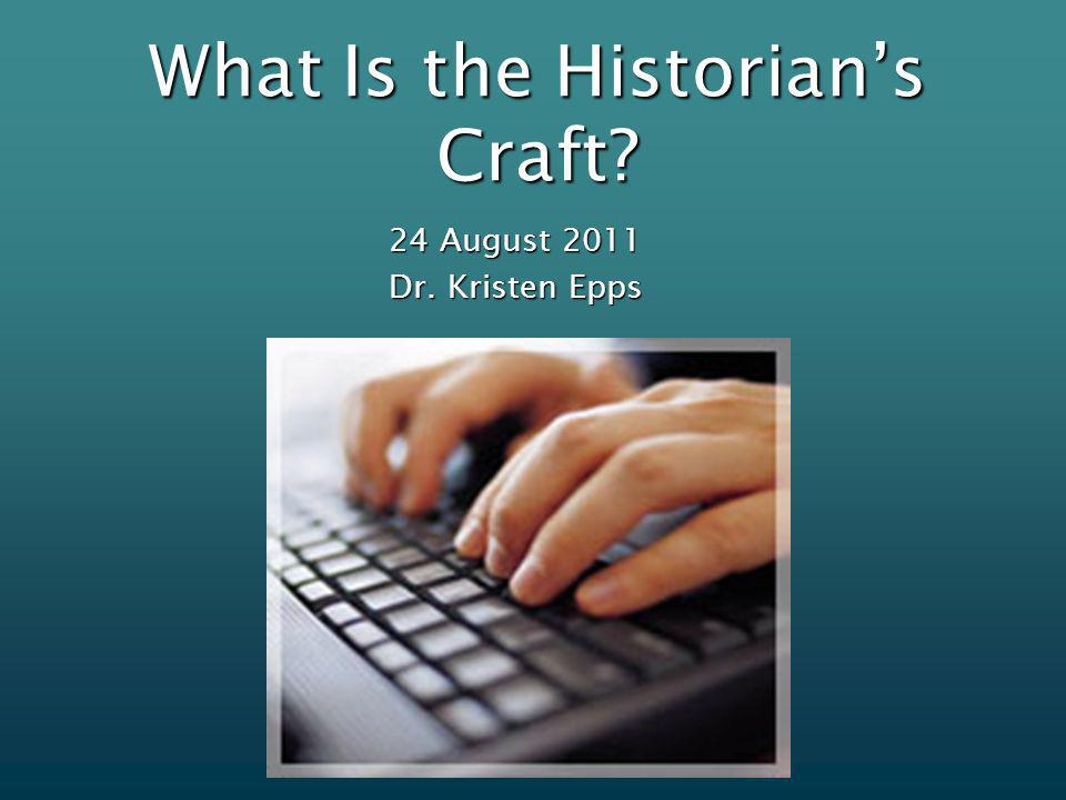 What Is the Historians Craft 24 August 2011 Dr. Kristen Epps