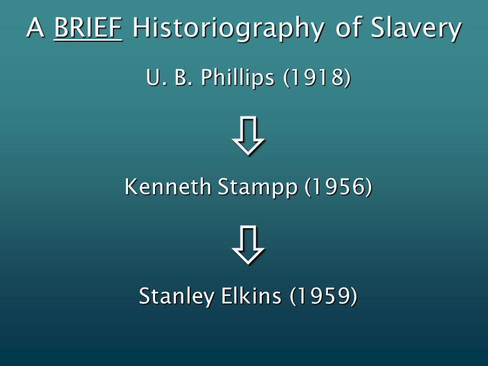 A BRIEF Historiography of Slavery U. B. Phillips (1918) Kenneth Stampp (1956) Stanley Elkins (1959)