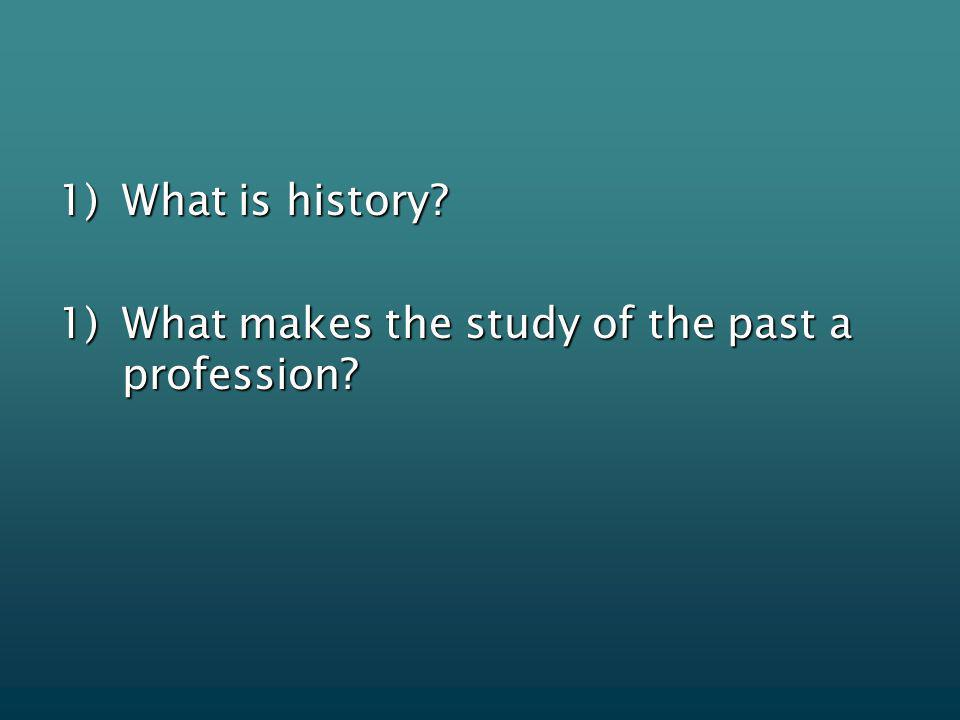 1)What is history? 1)What makes the study of the past a profession?