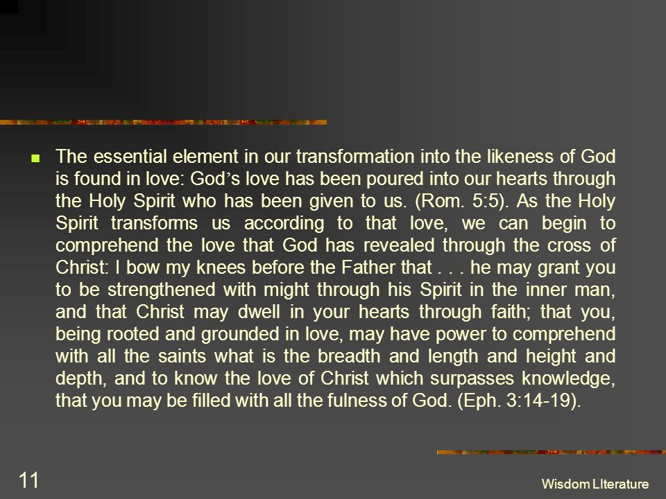 Wisdom LIterature 11 The essential element in our transformation into the likeness of God is found in love: God s love has been poured into our hearts