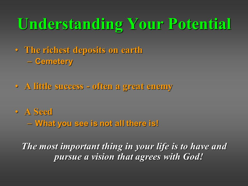 Understanding Your Potential The richest deposits on earthThe richest deposits on earth –Cemetery A little success - often a great enemyA little success - often a great enemy A SeedA Seed –What you see is not all there is.