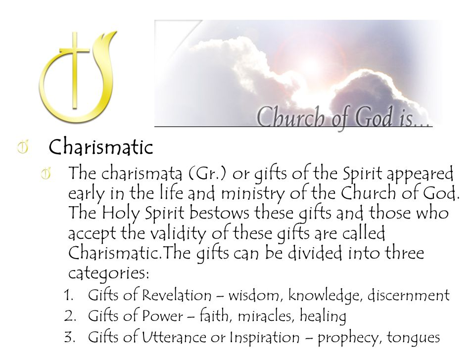 Charismatic The charismata (Gr.) or gifts of the Spirit appeared early in the life and ministry of the Church of God.