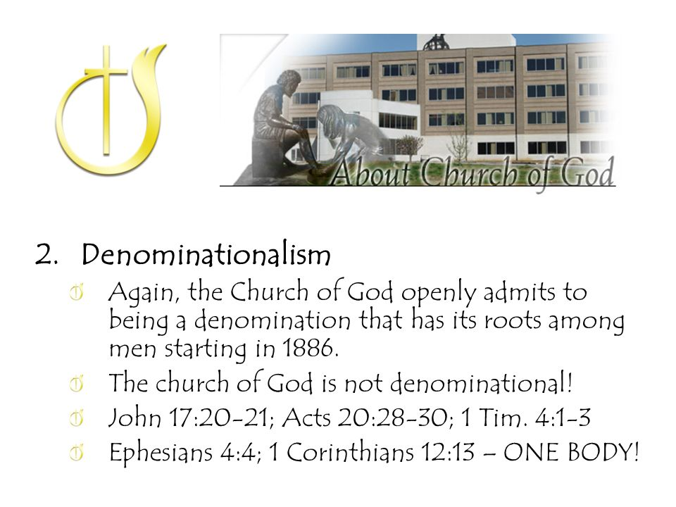 2.Denominationalism Again, the Church of God openly admits to being a denomination that has its roots among men starting in 1886.