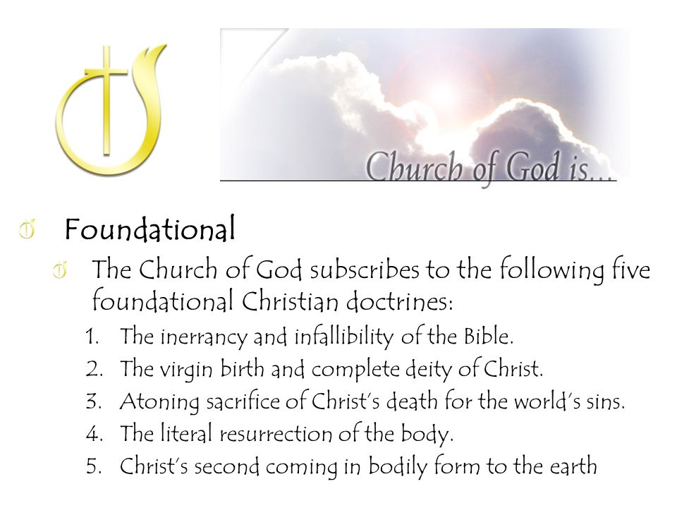 Foundational The Church of God subscribes to the following five foundational Christian doctrines: 1.The inerrancy and infallibility of the Bible.