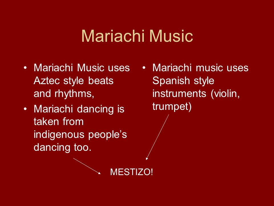 Mariachi Music Mariachi Music uses Aztec style beats and rhythms, Mariachi dancing is taken from indigenous peoples dancing too. Mariachi music uses S