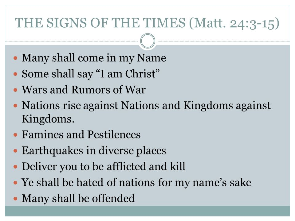 THE SIGNS OF THE TIMES (Matt. 24:3-15) Many shall come in my Name Some shall say I am Christ Wars and Rumors of War Nations rise against Nations and K