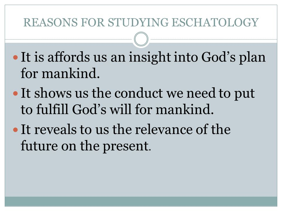 REASONS FOR STUDYING ESCHATOLOGY It is affords us an insight into Gods plan for mankind. It shows us the conduct we need to put to fulfill Gods will f