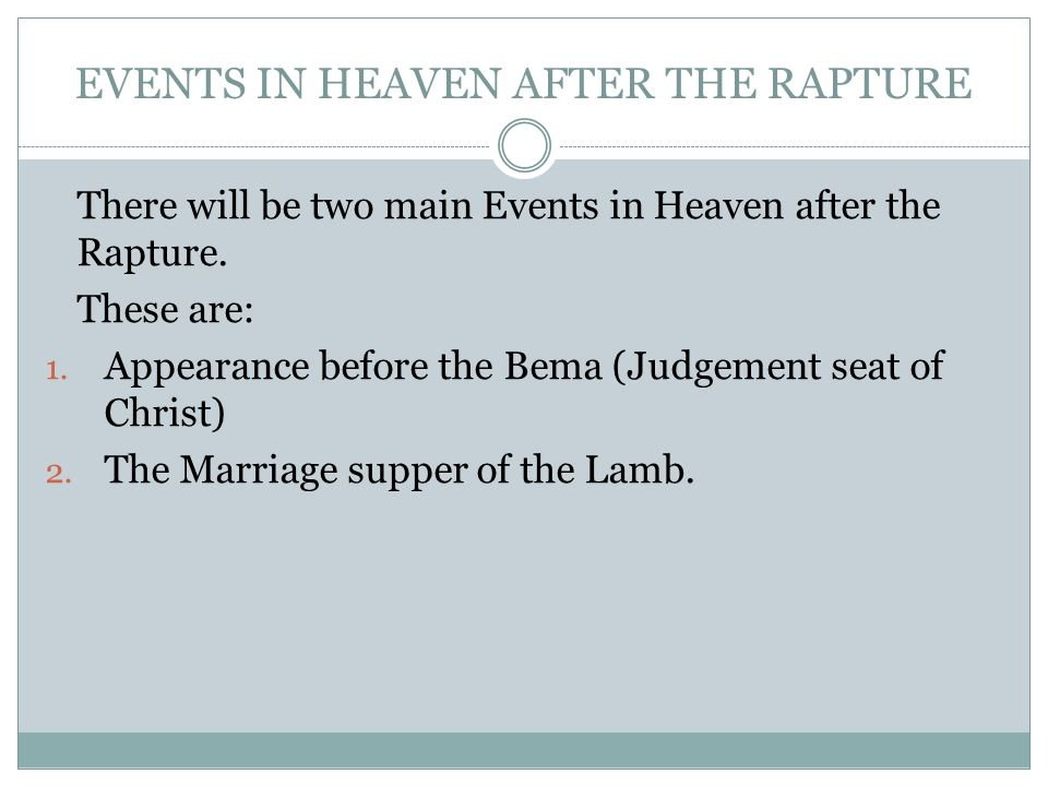 EVENTS IN HEAVEN AFTER THE RAPTURE There will be two main Events in Heaven after the Rapture. These are: 1. Appearance before the Bema (Judgement seat
