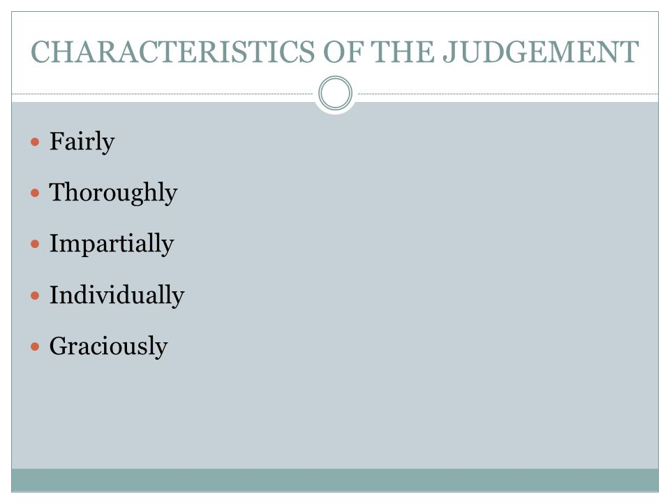 CHARACTERISTICS OF THE JUDGEMENT Fairly Thoroughly Impartially Individually Graciously
