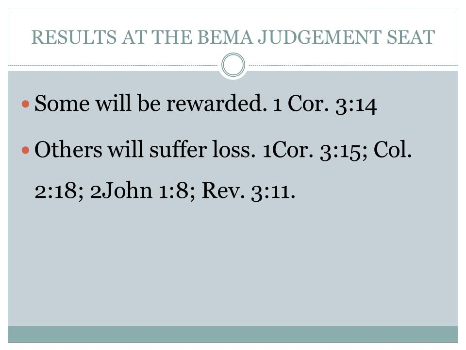 RESULTS AT THE BEMA JUDGEMENT SEAT Some will be rewarded. 1 Cor. 3:14 Others will suffer loss. 1Cor. 3:15; Col. 2:18; 2John 1:8; Rev. 3:11.