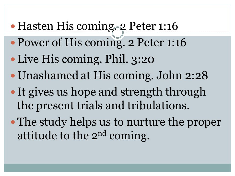 Hasten His coming. 2 Peter 1:16 Power of His coming. 2 Peter 1:16 Live His coming. Phil. 3:20 Unashamed at His coming. John 2:28 It gives us hope and