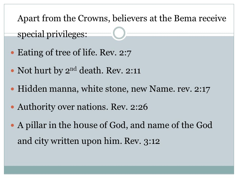 Apart from the Crowns, believers at the Bema receive special privileges: Eating of tree of life. Rev. 2:7 Not hurt by 2 nd death. Rev. 2:11 Hidden man