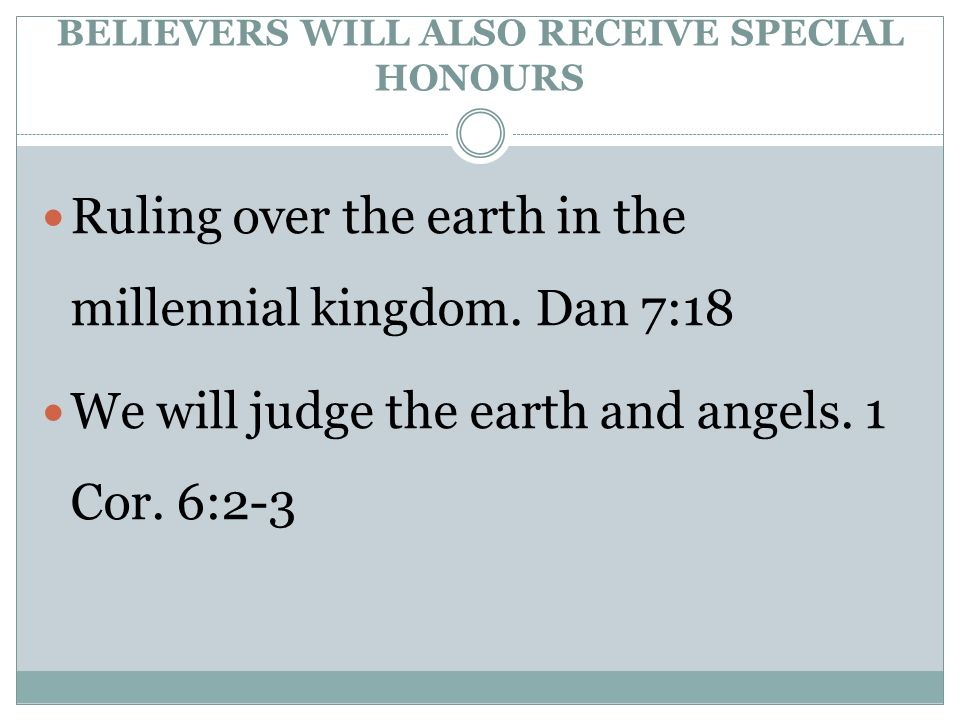 BELIEVERS WILL ALSO RECEIVE SPECIAL HONOURS Ruling over the earth in the millennial kingdom.