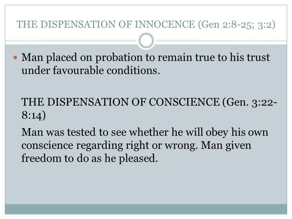 THE DISPENSATION OF INNOCENCE (Gen 2:8-25; 3:2) Man placed on probation to remain true to his trust under favourable conditions. THE DISPENSATION OF C