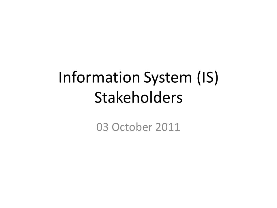 Information System (IS) Stakeholders 03 October 2011