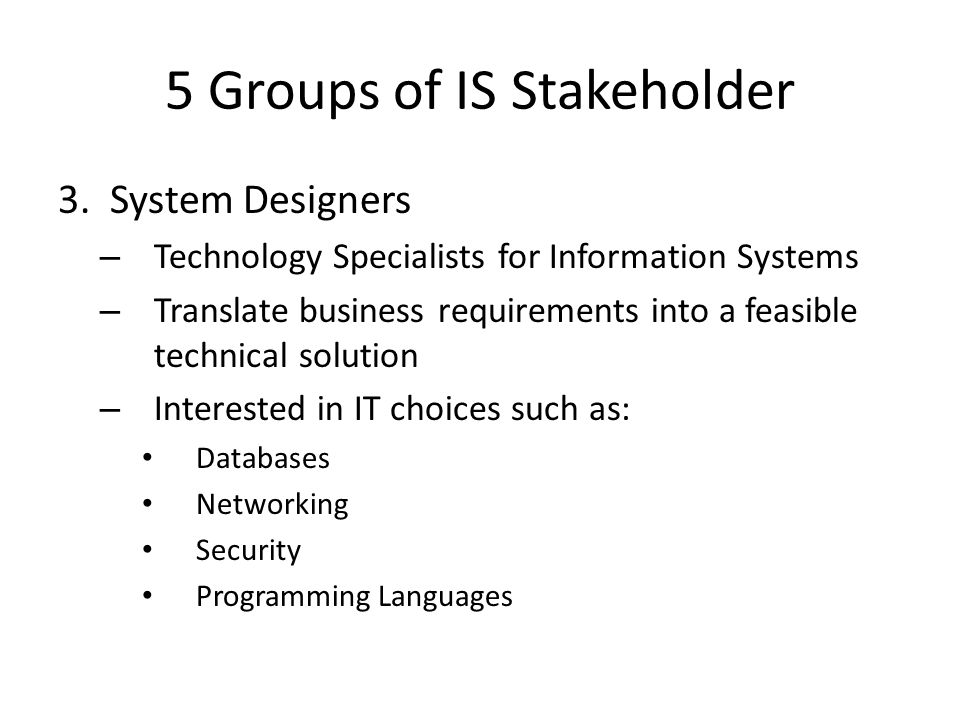 5 Groups of IS Stakeholder 3. System Designers – Technology Specialists for Information Systems – Translate business requirements into a feasible tech