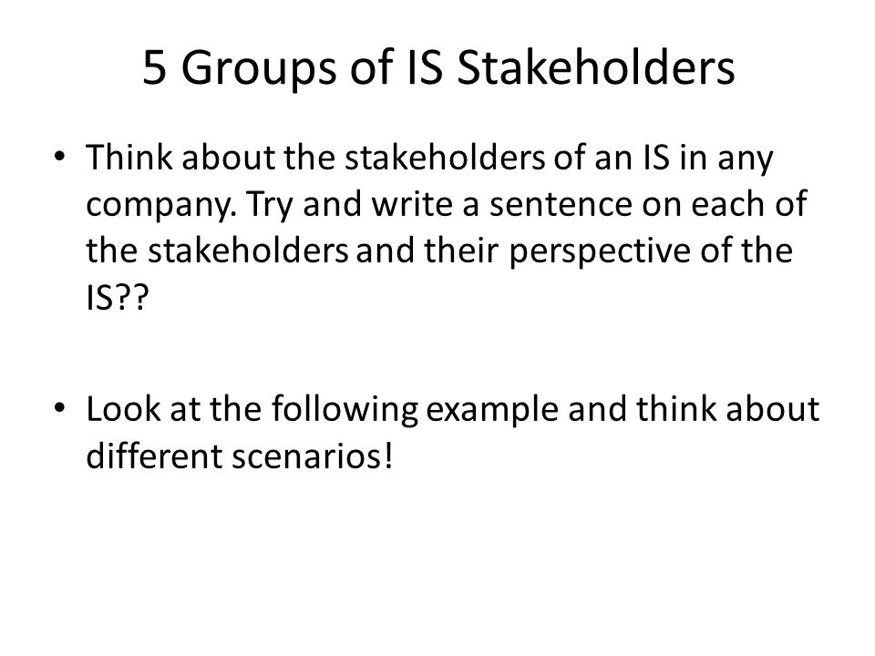 Think about the stakeholders of an IS in any company. Try and write a sentence on each of the stakeholders and their perspective of the IS?? Look at t