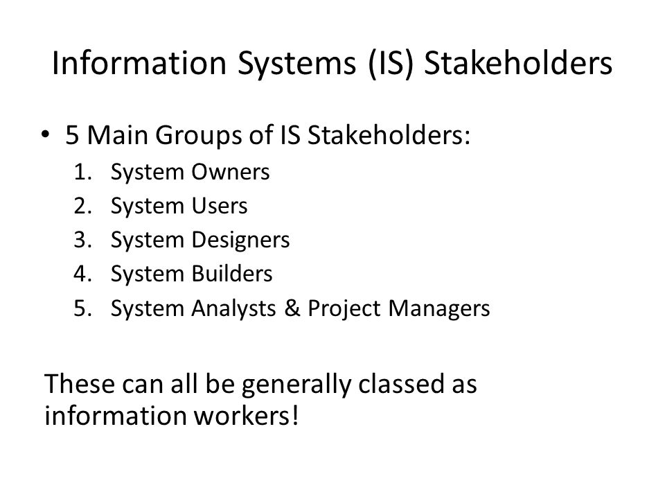 Information Systems (IS) Stakeholders 5 Main Groups of IS Stakeholders: 1.System Owners 2.System Users 3.System Designers 4.System Builders 5.System A
