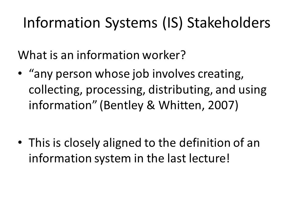 Information Systems (IS) Stakeholders What is an information worker? any person whose job involves creating, collecting, processing, distributing, and