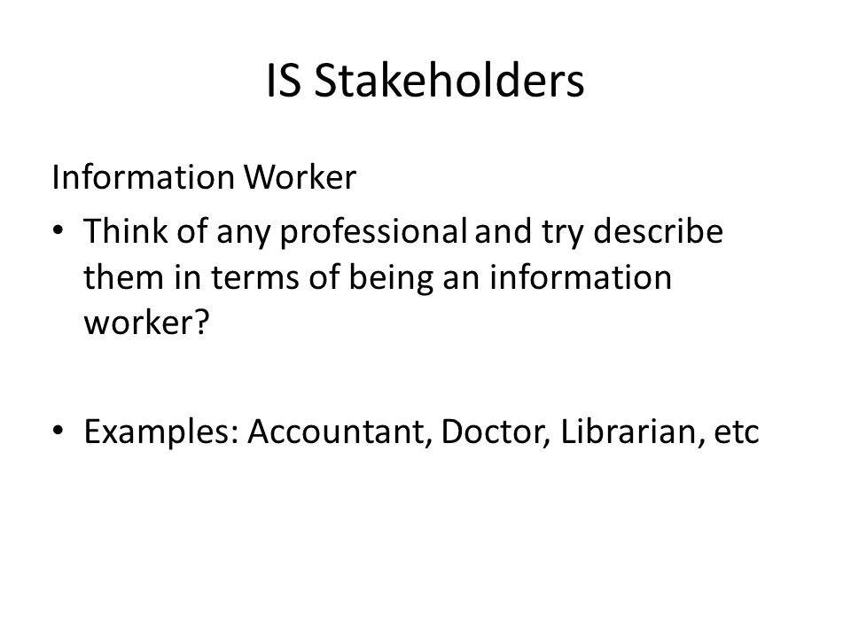 IS Stakeholders Information Worker Think of any professional and try describe them in terms of being an information worker? Examples: Accountant, Doct