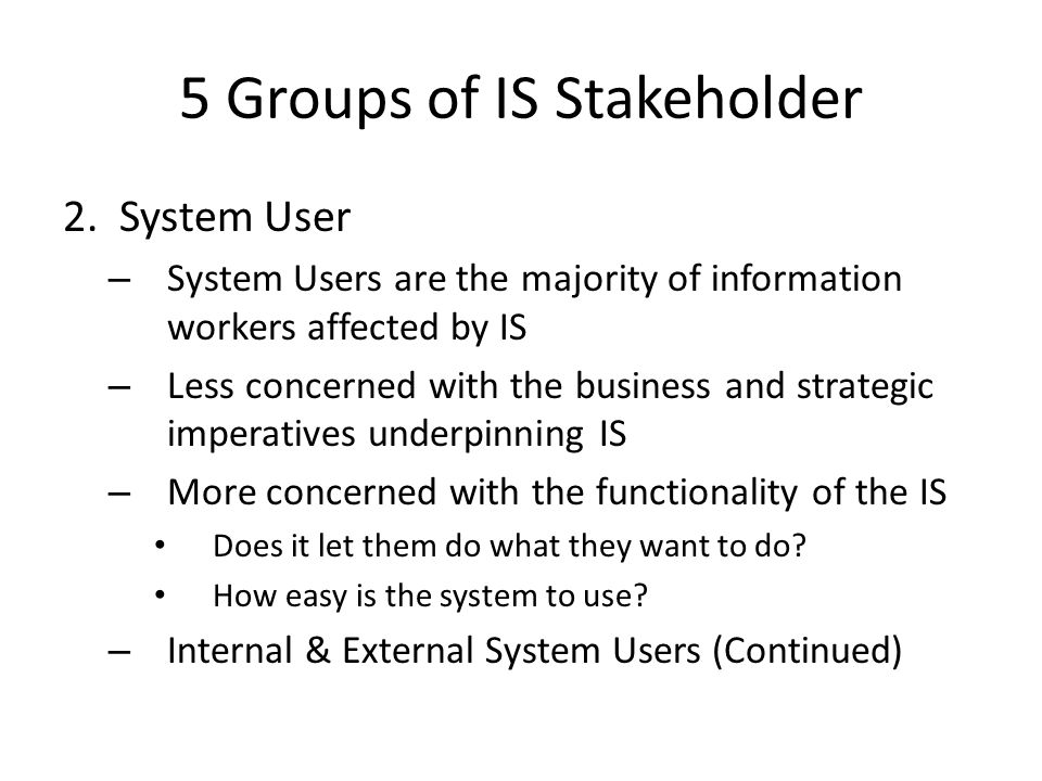 5 Groups of IS Stakeholder 2. System User – System Users are the majority of information workers affected by IS – Less concerned with the business and