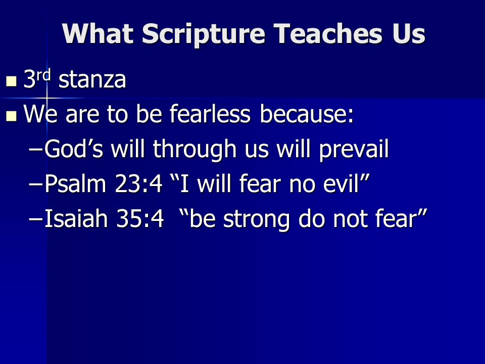 What Scripture Teaches Us 3 rd stanza 3 rd stanza We are to be fearless because: We are to be fearless because: –Gods will through us will prevail –Ps