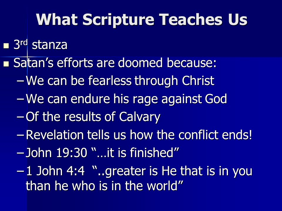 What Scripture Teaches Us 3 rd stanza 3 rd stanza Satans efforts are doomed because: Satans efforts are doomed because: –We can be fearless through Christ –We can endure his rage against God –Of the results of Calvary –Revelation tells us how the conflict ends.