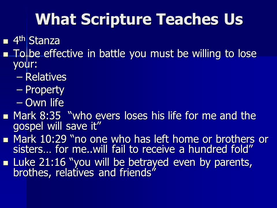 What Scripture Teaches Us 4 th Stanza 4 th Stanza To be effective in battle you must be willing to lose your: To be effective in battle you must be willing to lose your: –Relatives –Property –Own life Mark 8:35 who evers loses his life for me and the gospel will save it Mark 8:35 who evers loses his life for me and the gospel will save it Mark 10:29 no one who has left home or brothers or sisters… for me..will fail to receive a hundred fold Mark 10:29 no one who has left home or brothers or sisters… for me..will fail to receive a hundred fold Luke 21:16 you will be betrayed even by parents, brothes, relatives and friends Luke 21:16 you will be betrayed even by parents, brothes, relatives and friends