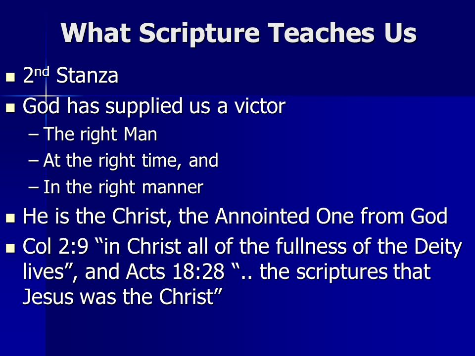 What Scripture Teaches Us 2 nd Stanza 2 nd Stanza God has supplied us a victor God has supplied us a victor –The right Man –At the right time, and –In the right manner He is the Christ, the Annointed One from God He is the Christ, the Annointed One from God Col 2:9 in Christ all of the fullness of the Deity lives, and Acts 18:28..
