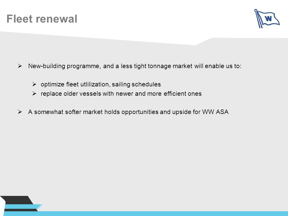 Fleet renewal New-building programme, and a less tight tonnage market will enable us to: optimize fleet utlilization, sailing schedules replace older