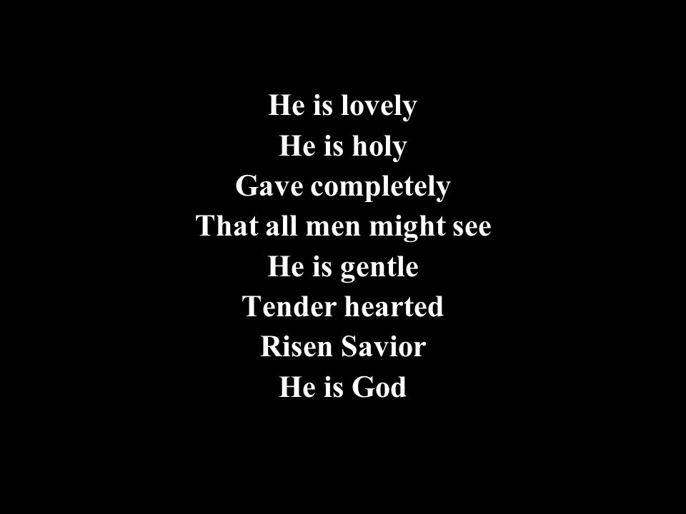 He is lovely He is holy Gave completely That all men might see He is gentle Tender hearted Risen Savior He is God