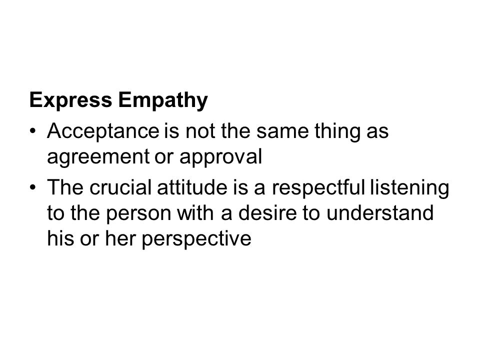 Express Empathy Acceptance is not the same thing as agreement or approval The crucial attitude is a respectful listening to the person with a desire t