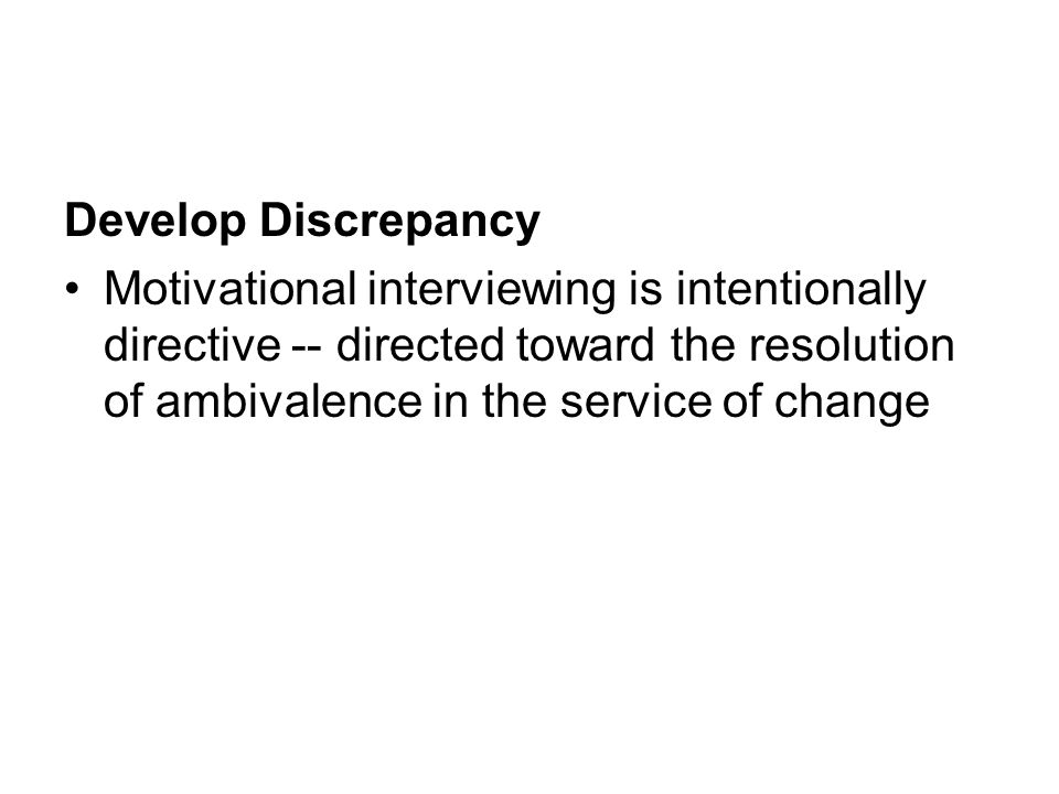 Develop Discrepancy Motivational interviewing is intentionally directive -- directed toward the resolution of ambivalence in the service of change