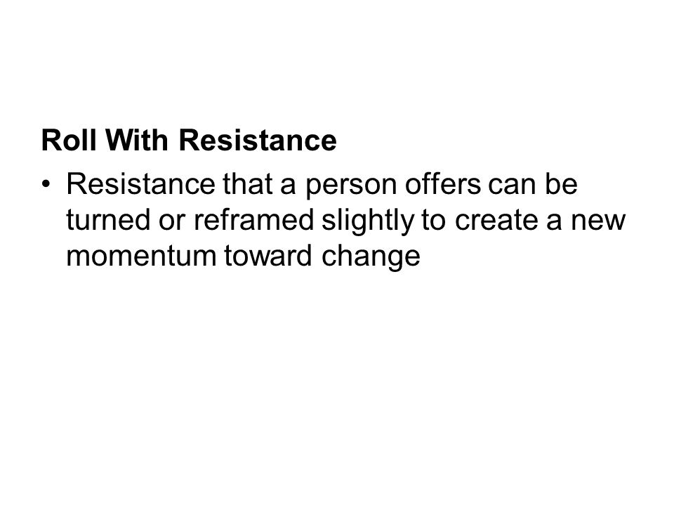 Roll With Resistance Resistance that a person offers can be turned or reframed slightly to create a new momentum toward change