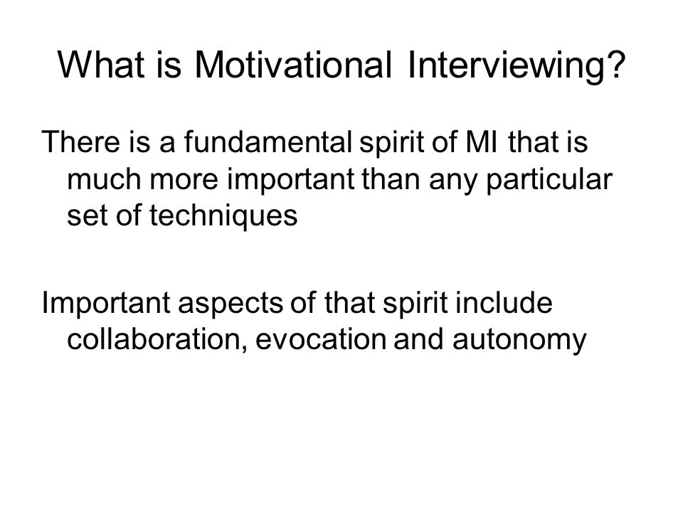 There is a fundamental spirit of MI that is much more important than any particular set of techniques Important aspects of that spirit include collabo