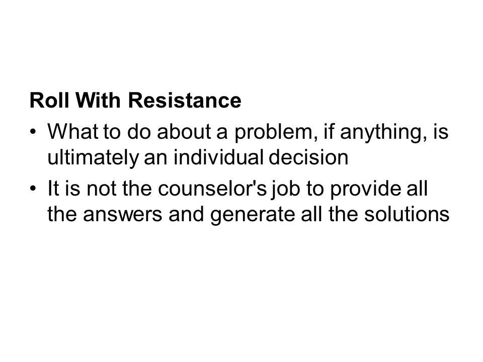 Roll With Resistance What to do about a problem, if anything, is ultimately an individual decision It is not the counselor's job to provide all the an