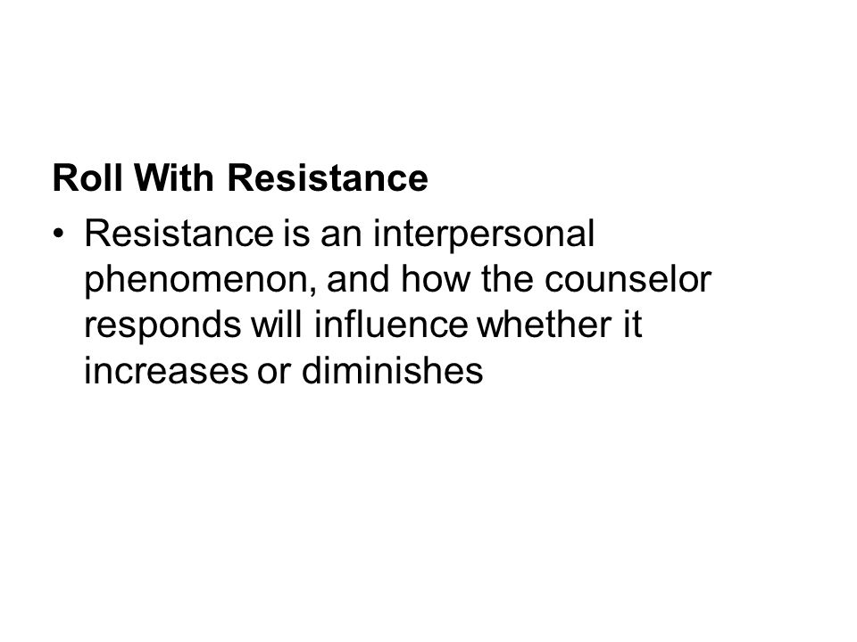 Roll With Resistance Resistance is an interpersonal phenomenon, and how the counselor responds will influence whether it increases or diminishes