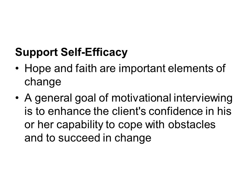 Support Self-Efficacy Hope and faith are important elements of change A general goal of motivational interviewing is to enhance the client's confidenc