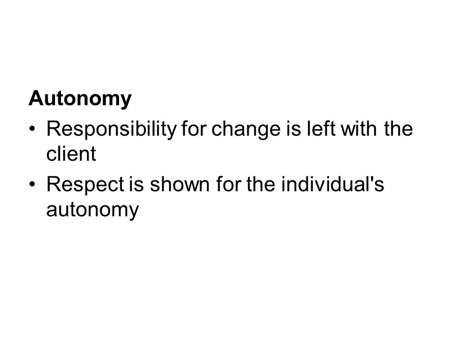Autonomy Responsibility for change is left with the client Respect is shown for the individual's autonomy