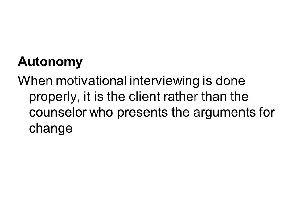 Autonomy When motivational interviewing is done properly, it is the client rather than the counselor who presents the arguments for change