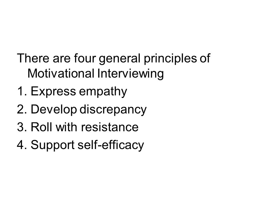 There are four general principles of Motivational Interviewing 1. Express empathy 2. Develop discrepancy 3. Roll with resistance 4. Support self-effic